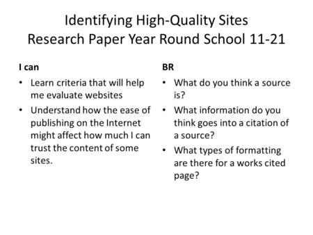 Identifying High-Quality Sites Research Paper Year Round School 11-21 I canBR Learn criteria that will help me evaluate websites Understand how the ease.