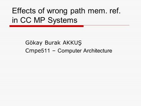 Effects of wrong path mem. ref. in CC MP Systems Gökay Burak AKKUŞ Cmpe 511 – Computer Architecture.