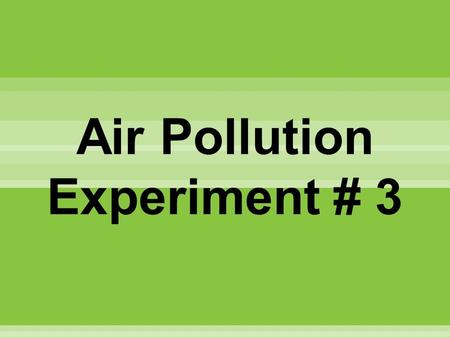Air Pollution Experiment # 3. I. Problem What are the causes of air pollution in my place? II. Hypothesis ( If ___________, then ______.) III. Materials.