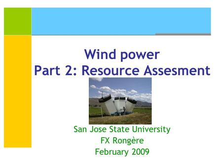 Wind power Part 2: Resource Assesment San Jose State University FX Rongère February 2009.