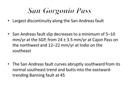Largest discontinuity along the San Andreas fault San Andreas fault slip decreases to a minimum of 5–10 mm/yr at the SGP, from 24 ± 3.5 mm/yr at Cajon.