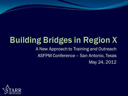 A New Approach to Training and Outreach ASFPM Conference – San Antonio, Texas May 24, 2012.
