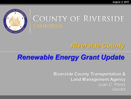 Riverside County Transportation & Land Management Agency Juan C. Perez Director Riverside County Renewable Energy Grant Update August 3, 2015.