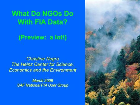 What Do NGOs Do With FIA Data? (Preview: a lot!) Christine Negra The Heinz Center for Science, Economics and the Environment March 2009 SAF National FIA.