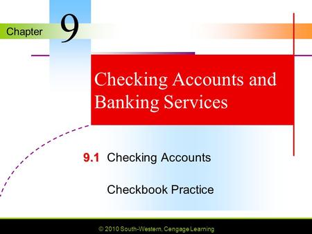 Chapter © 2010 South-Western, Cengage Learning Checking Accounts and Banking Services 9.1 9.1Checking Accounts Checkbook Practice 9.