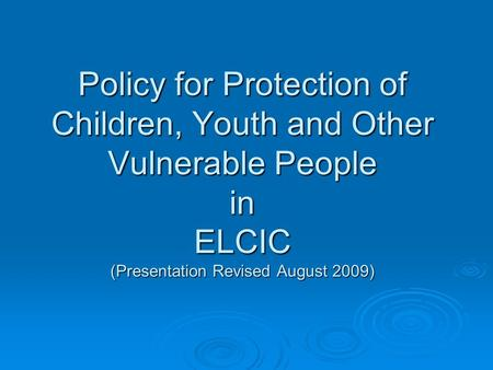 Policy for Protection of Children, Youth and Other Vulnerable People in ELCIC (Presentation Revised August 2009)