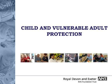 CHILD AND VULNERABLE ADULT PROTECTION. DO I HAVE A ROLE IN PROTECTING CHILDREN AND VULNERABLE ADULTS? Even those who do not work directly with children.