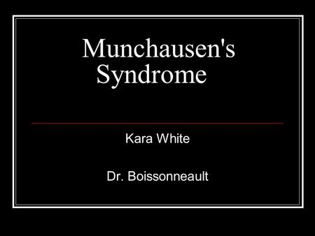Munchausen's Syndrome Kara White Dr. Boissonneault.
