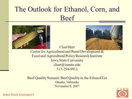 The Outlook for Ethanol, Corn, and Beef Chad Hart Center for Agricultural and Rural Development & Food and Agricultural Policy Research Institute Iowa.