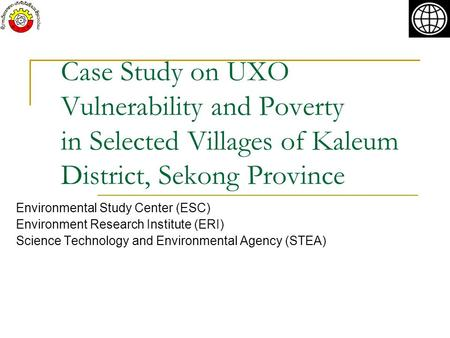 Case Study on UXO Vulnerability and Poverty in Selected Villages of Kaleum District, Sekong Province Environmental Study Center (ESC) Environment Research.