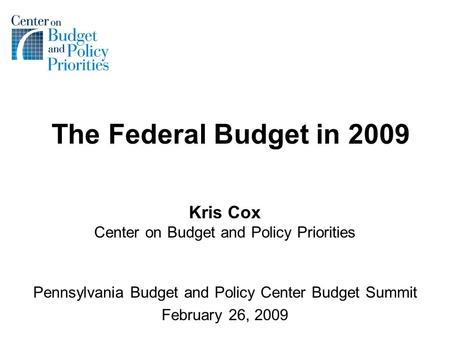 The Federal Budget in 2009 Kris Cox Center on Budget and Policy Priorities Pennsylvania Budget and Policy Center Budget Summit February 26, 2009.