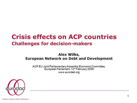 1 Crisis effects on ACP countries Challenges for decision-makers Alex Wilks, European Network on Debt and Development ACP EU Joint Parliamentary Assembly.