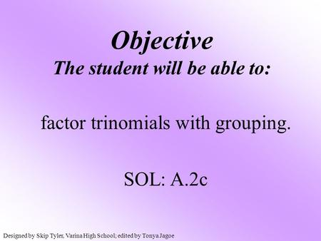 Objective The student will be able to: factor trinomials with grouping. SOL: A.2c Designed by Skip Tyler, Varina High School; edited by Tonya Jagoe.