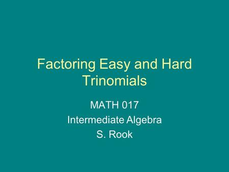 Factoring Easy and Hard Trinomials MATH 017 Intermediate Algebra S. Rook.