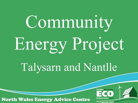Community Energy Project Talysarn and Nantlle. The Objectives To: Assess the levels of fuel poverty Survey properties to assess potential for EE and.
