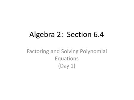 Algebra 2: Section 6.4 Factoring and Solving Polynomial Equations (Day 1)