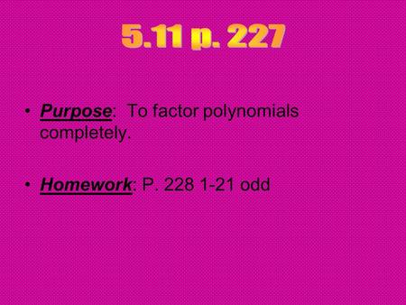 Purpose: To factor polynomials completely. Homework: P. 228 1-21 odd.