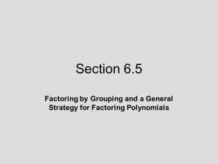 Section 6.5 Factoring by Grouping and a General Strategy for Factoring Polynomials.
