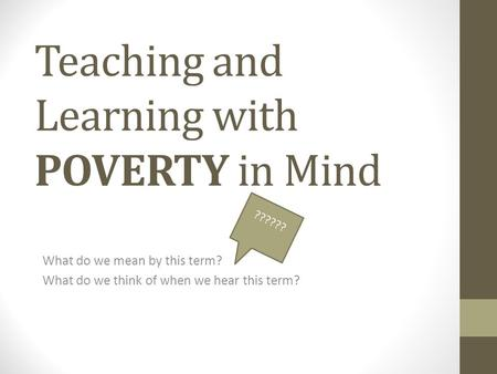 Teaching and Learning with POVERTY in Mind What do we mean by this term? What do we think of when we hear this term? ??????