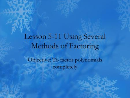 Lesson 5-11 Using Several Methods of Factoring Objective: To factor polynomials completely.