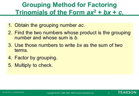 1 Copyright © 2012, 2009, 2005, 2002 Pearson Education, Inc. 1.Obtain the grouping number ac. 2.Find the two numbers whose product is the grouping number.
