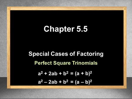 Special Cases of Factoring Chapter 5.5 Perfect Square Trinomials a 2 + 2ab + b 2 (a + b) 2 = a 2 – 2ab + b 2 (a – b) 2 =