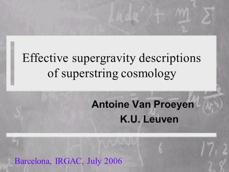 Effective supergravity descriptions of superstring cosmology Antoine Van Proeyen K.U. Leuven Barcelona, IRGAC, July 2006.