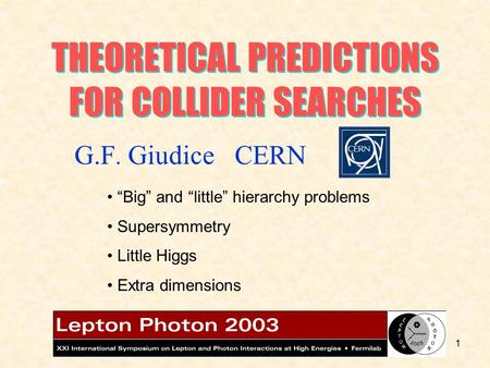 "1 THEORETICAL PREDICTIONS FOR COLLIDER SEARCHES ""Big"" and ""little"" hierarchy problems Supersymmetry Little Higgs Extra dimensions G.F. Giudice CERN."