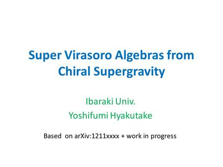 Super Virasoro Algebras from Chiral Supergravity Ibaraki Univ. Yoshifumi Hyakutake Based on arXiv:1211xxxx + work in progress.