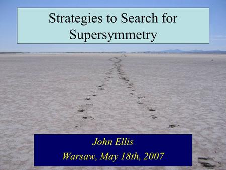 Strategies to Search for Supersymmetry John Ellis Warsaw, May 18th, 2007.