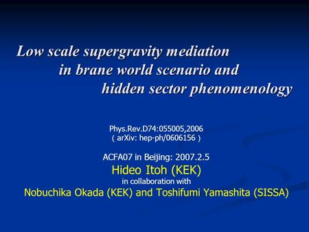 Low scale supergravity mediation in brane world scenario and hidden sector phenomenology Phys.Rev.D74:055005,2006 ( arXiv: hep-ph/0606156 ) ACFA07 in Beijing: