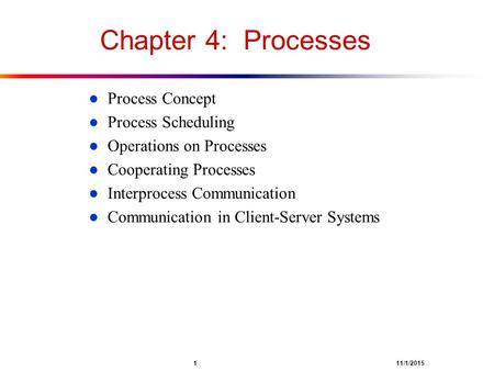 1 11/1/2015 Chapter 4: Processes l Process Concept l Process Scheduling l Operations on Processes l Cooperating Processes l Interprocess Communication.