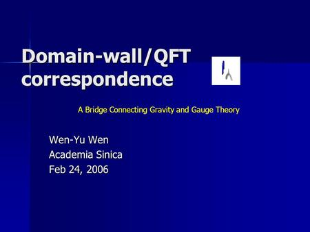 Domain-wall/QFT correspondence Wen-Yu Wen Academia Sinica Feb 24, 2006 A Bridge Connecting Gravity and Gauge Theory.