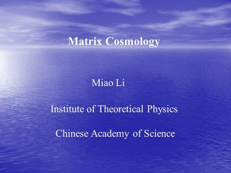 Matrix Cosmology Miao Li Institute of Theoretical Physics Chinese Academy of Science.