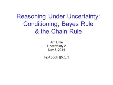 Reasoning Under Uncertainty: Conditioning, Bayes Rule & the Chain Rule Jim Little Uncertainty 2 Nov 3, 2014 Textbook §6.1.3.