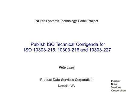 Publish ISO Technical Corrigenda for ISO 10303-215, 10303-216 and 10303-227 NSRP Systems Technology Panel Project Pete Lazo Product Data Services Corporation.