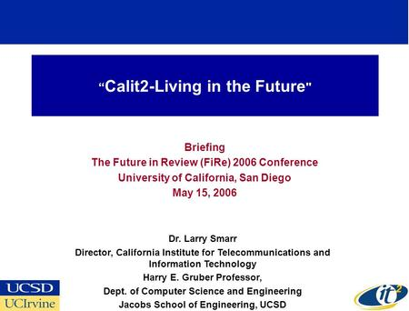 """ Calit2-Living in the Future  Briefing The Future in Review (FiRe) 2006 Conference University of California, San Diego May 15, 2006 Dr. Larry Smarr Director,"