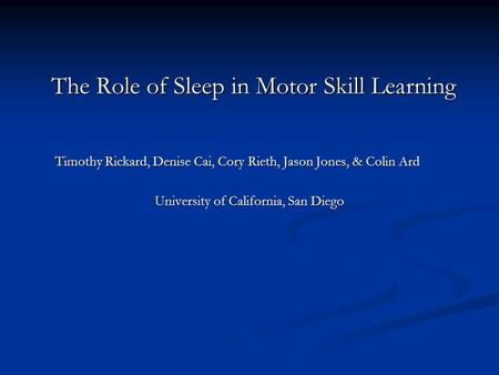 The Role of Sleep in Motor Skill Learning Timothy Rickard, Denise Cai, Cory Rieth, Jason Jones, & Colin Ard University of California, San Diego.