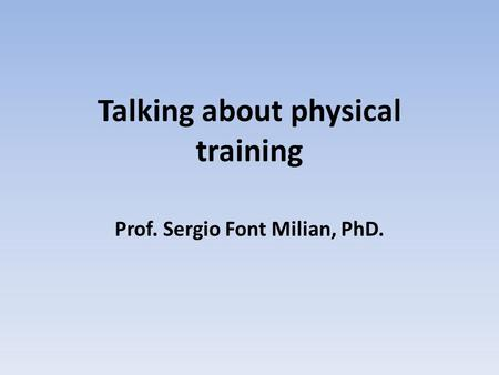 Talking about physical training Prof. Sergio Font Milian, PhD.