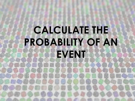 CALCULATE THE PROBABILITY OF AN EVENT. 1.ANSWER THIS QUESTION: IS THE EVENT POSSIBLE? STOP: DON'T CONTINUE. THE PROBABILITY OF THE EVENT IS O GO TO NUMBER.