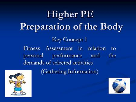 Higher PE Preparation of the Body Key Concept 1 Fitness Assessment in relation to personal performance and the demands of selected activities (Gathering.
