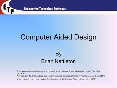 Computer Aided Design By Brian Nettleton This material is based upon work supported by the National Science Foundation under Grant No. 0402616. Any opinions,