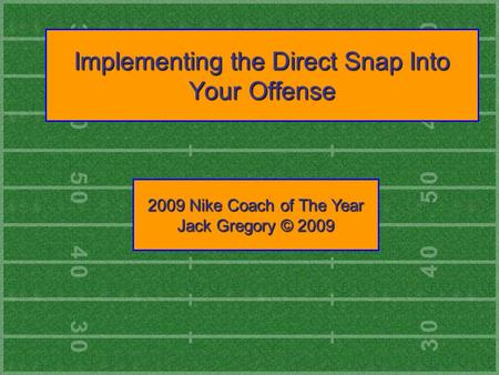 Implementing the Direct Snap Into Your Offense 2009 Nike Coach of The Year Jack Gregory © 2009.