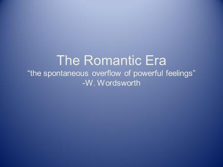"The Romantic Era ""the spontaneous overflow of powerful feelings"" -W. Wordsworth."