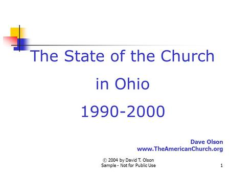 © 2004 by David T. Olson Sample - Not for Public Use1 The State of the Church in Ohio 1990-2000 Dave Olson www.TheAmericanChurch.org.