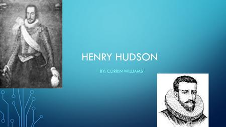 HENRY HUDSON BY: CORRIN WILLIAMS. Henry Hudson was an English sea captain. He set out to reach China in 1609.