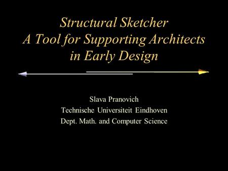 Structural Sketcher A Tool for Supporting Architects in Early Design Slava Pranovich Technische Universiteit Eindhoven Dept. Math. and Computer Science.