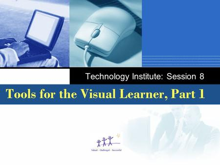 Company LOGO Technology Institute: Session 8 Tools for the Visual Learner, Part 1.