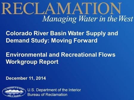 Colorado River Basin Water Supply and Demand Study: Moving Forward Environmental and Recreational Flows Workgroup Report December 11, 2014.