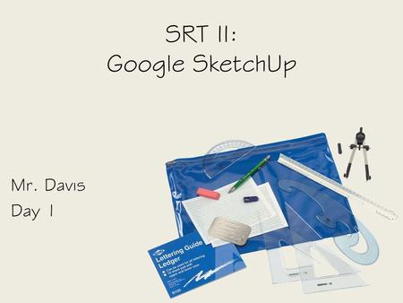 SRT II: Google SketchUp Mr. Davis Day 1. Objective SWBAT – Identify the uses of CAD software by building models in Google SketchUp.
